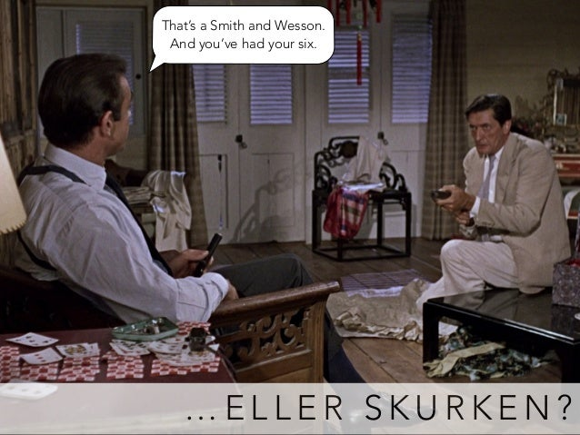That's a Smith and Wesson.  And you've had your six.  …ELLER SKURKEN?