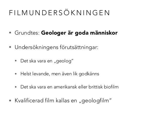 """FILMUNDERSÖKNINGEN  • Grundtes: Geologer är goda människor  • Undersökningens förutsättningar:  • Det ska vara en """"geolog""""..."""