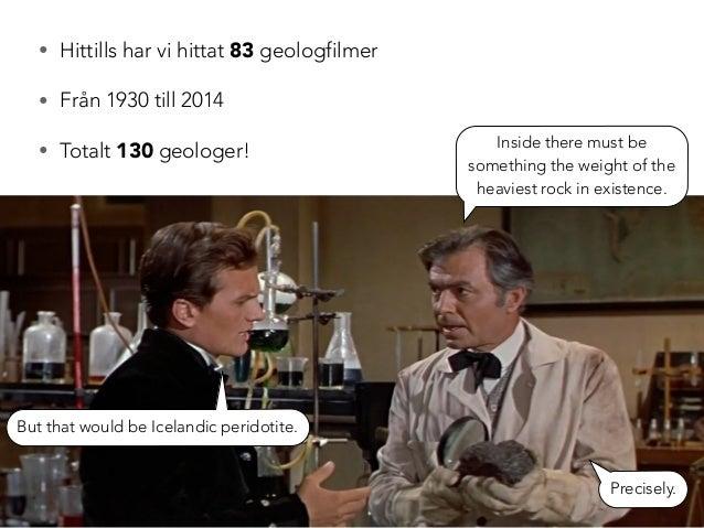 • Hittills har vi hittat 83 geologfilmer  • Från 1930 till 2014  • Totalt 130 geologer! Inside there must be  something th...