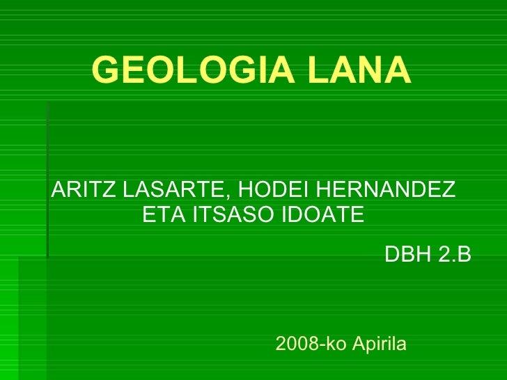 GEOLOGIA LANA ARITZ LASARTE, HODEI HERNANDEZ ETA ITSASO IDOATE DBH 2.B 2008-ko Apirila