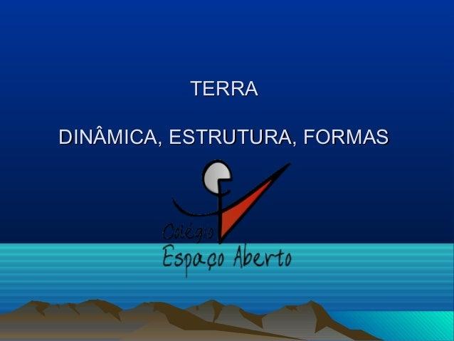 TERRATERRA DINÂMICA, ESTRUTURA, FORMASDINÂMICA, ESTRUTURA, FORMAS