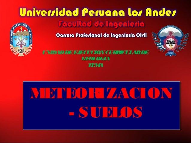 UNIDADDEEJECUCION CURRICULARDE GEOLOGIA TEMA METEORIZACION - SUELOS METEORIZACION - SUELOS