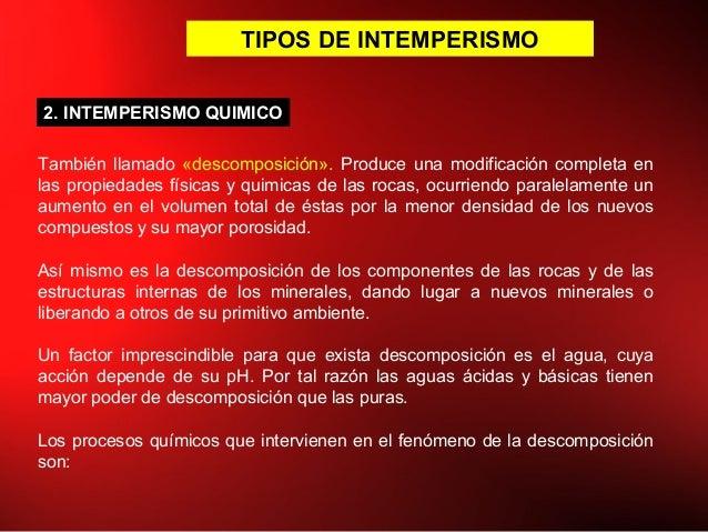 TIPOS DE INTEMPERISMO También llamado «descomposición». Produce una modificación completa en las propiedades físicas y qui...