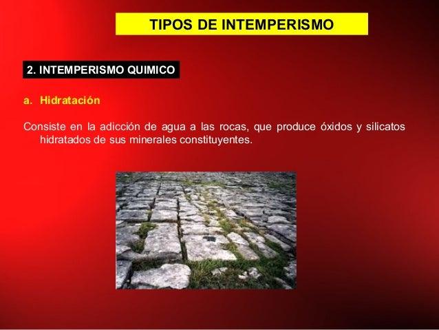 TIPOS DE INTEMPERISMO a. Hidratación Consiste en la adicción de agua a las rocas, que produce óxidos y silicatos hidratado...