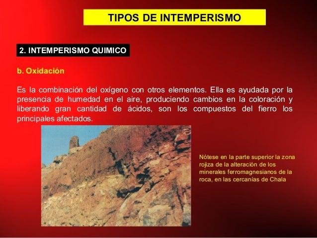 TIPOS DE INTEMPERISMO b. Oxidación Es la combinación del oxígeno con otros elementos. Ella es ayudada por la presencia de ...