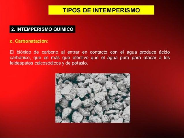 TIPOS DE INTEMPERISMO c. Carbonatación: El bióxido de carbono al entrar en contacto con el agua produce ácido carbónico, q...