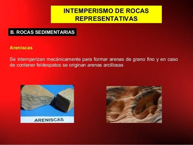 INTEMPERISMO DE ROCAS REPRESENTATIVAS B. ROCAS SEDIMENTARIAS Areniscas Se intemperizan mecánicamente para formar arenas de...