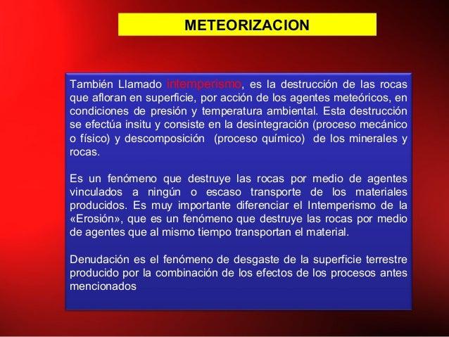 METEORIZACION También Llamado intemperismo, es la destrucción de las rocas que afloran en superficie, por acción de los ag...