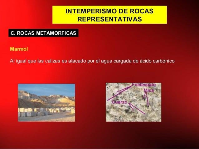 INTEMPERISMO DE ROCAS REPRESENTATIVAS C. ROCAS METAMORFICAS Marmol Al igual que las calizas es atacado por el agua cargada...