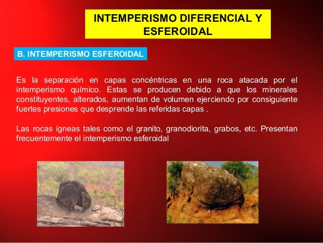 INTEMPERISMO DIFERENCIAL Y ESFEROIDAL B. INTEMPERISMO ESFEROIDAL Es la separación en capas concéntricas en una roca atacad...
