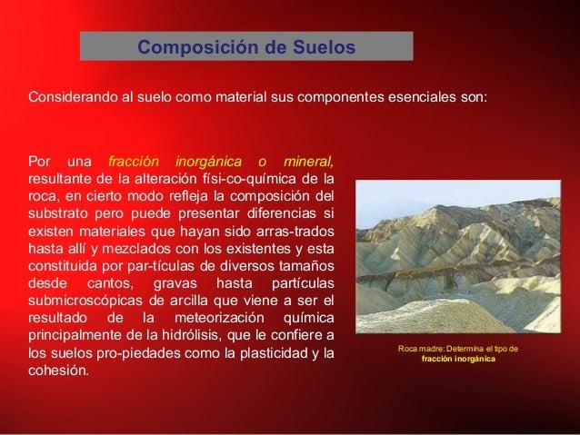 Composición de Suelos Considerando al suelo como material sus componentes esenciales son: Por una fracción inorgánica o mi...