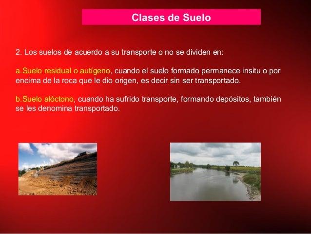 Clases de Suelo 2. Los suelos de acuerdo a su transporte o no se dividen en: a.Suelo residual o autígeno, cuando el suelo ...