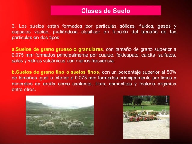 Clases de Suelo 3. Los suelos están formados por partículas sólidas, fluidos, gases y espacios vacíos, pudiéndose clasific...