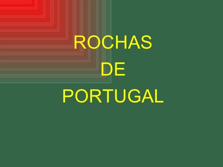 <ul><li>ROCHAS </li></ul><ul><li>DE  </li></ul><ul><li>PORTUGAL </li></ul>