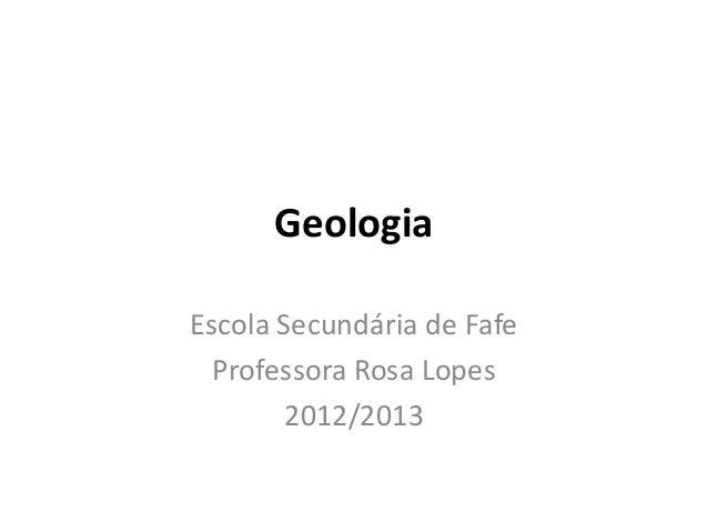 GeologiaEscola Secundária de Fafe  Professora Rosa Lopes        2012/2013
