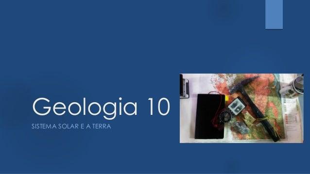 Geologia 10 SISTEMA SOLAR E A TERRA