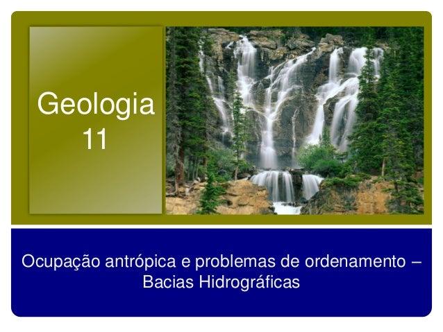 Geologia   11Ocupação antrópica e problemas de ordenamento –              Bacias Hidrográficas
