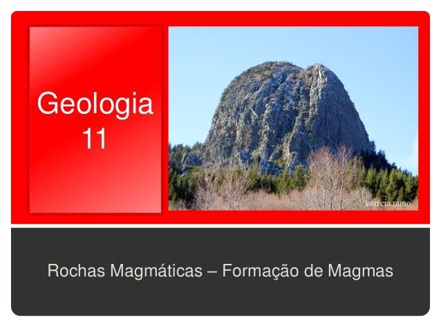 Geologia  11Rochas Magmáticas – Formação de Magmas