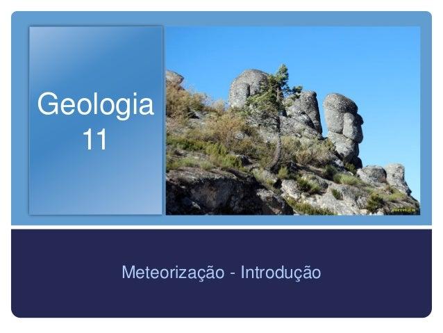 Geologia  11     Meteorização - Introdução