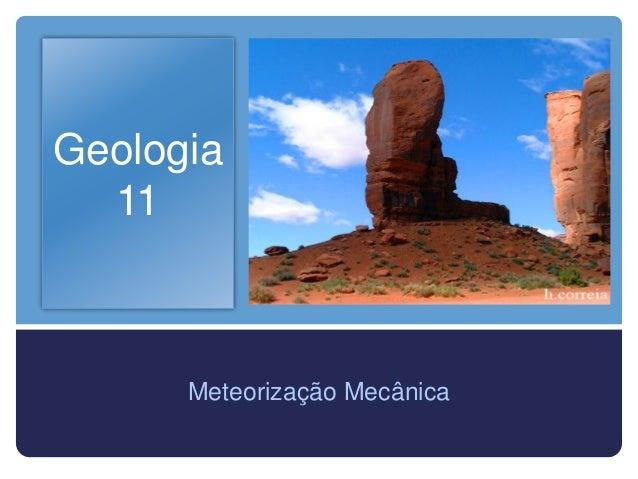 Geologia  11      Meteorização Mecânica