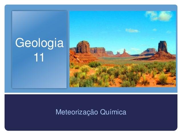 Geologia  11      Meteorização Química