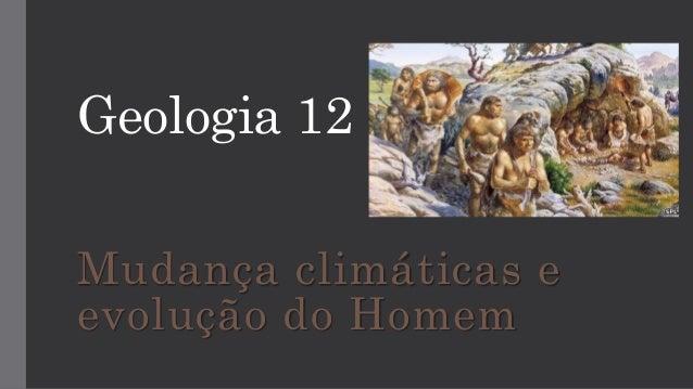 Geologia 12 Mudança climáticas e evolução do Homem