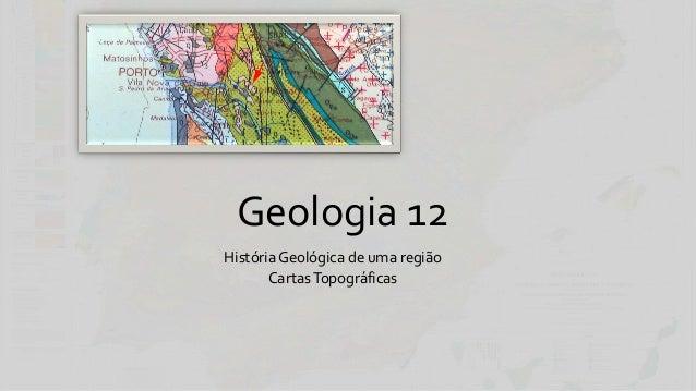 Geologia 12 História Geológica de uma região Cartas Topográficas