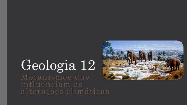 Geologia 12 Mecanismos que influenciam as alterações climáticas
