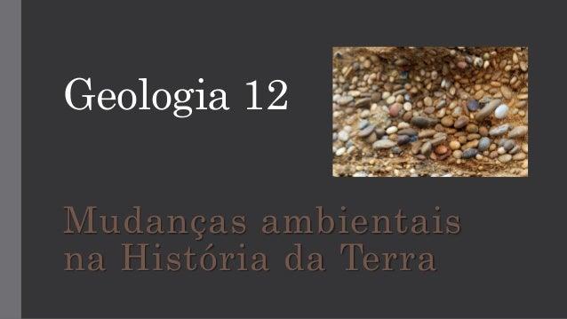 Geologia 12 Mudanças ambientais na História da Terra