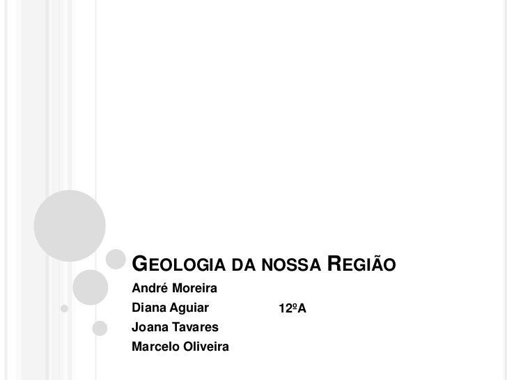 GEOLOGIA DA NOSSA REGIÃOAndré MoreiraDiana Aguiar       12ºAJoana TavaresMarcelo Oliveira