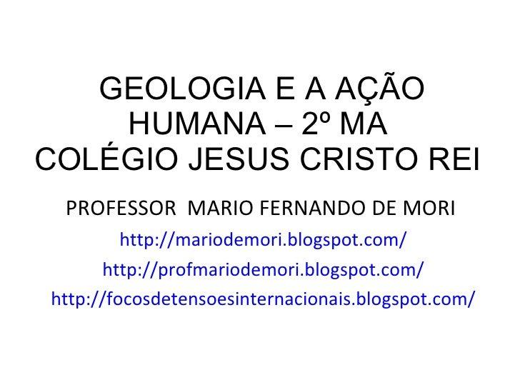 GEOLOGIA E A AÇÃO HUMANA – 2º MA  COLÉGIO JESUS CRISTO REI  <ul><li>PROFESSOR  MARIO FERNANDO DE MORI  </li></ul><ul><li>h...