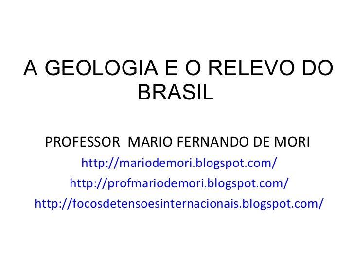 A GEOLOGIA E O RELEVO DO BRASIL  <ul><li>PROFESSOR  MARIO FERNANDO DE MORI  </li></ul><ul><li>http://mariodemori.blogspot....