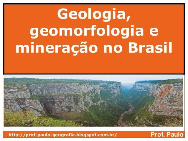 Geologia,   geomorfologia e  mineração no Brasilhttp://prof-paulo-geografia.blogspot.com.br/   Prof. Paulo