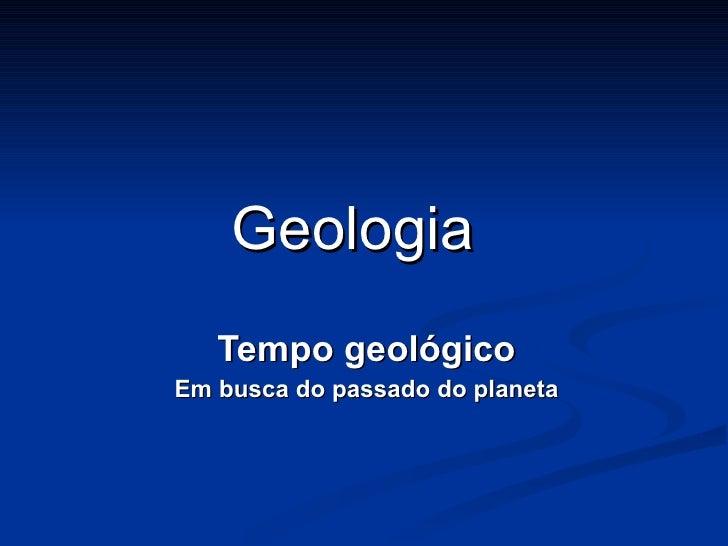 Geologia Tempo geológico Em busca do passado do planeta