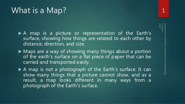 What is a Map?  A map is a picture or representation of the Earth's surface, showing how things are related to each other...