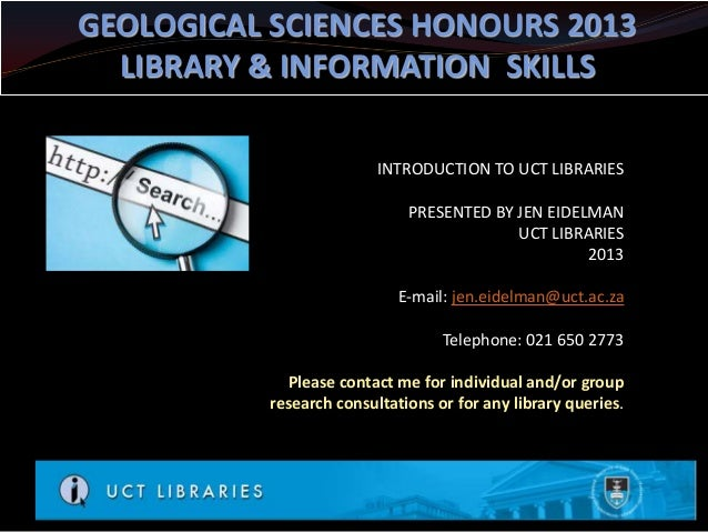 GEOLOGICAL SCIENCES HONOURS 2013  LIBRARY & INFORMATION SKILLS                          INTRODUCTION TO UCT LIBRARIES     ...