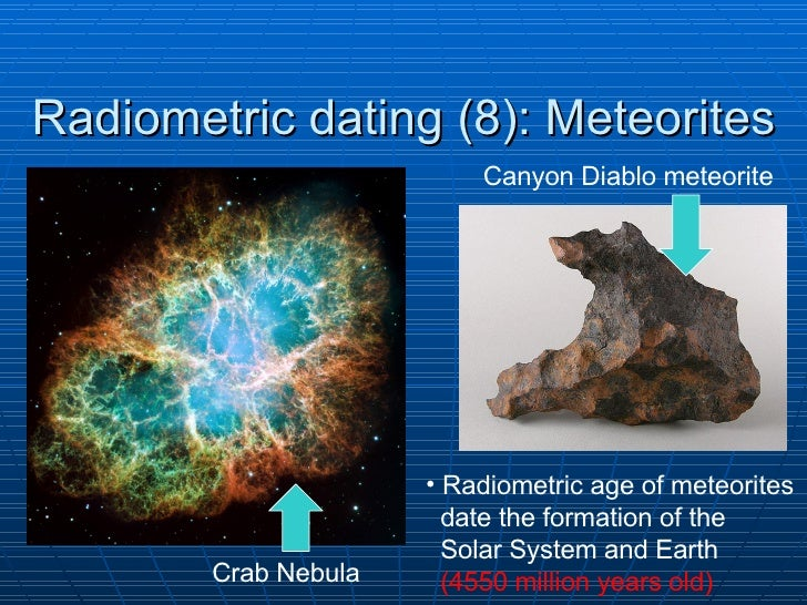 radiometric dating meteorites Other articles where radiometric dating is discussed: result has come from radiometric age dating of the samples meteorites in meteorite: the.