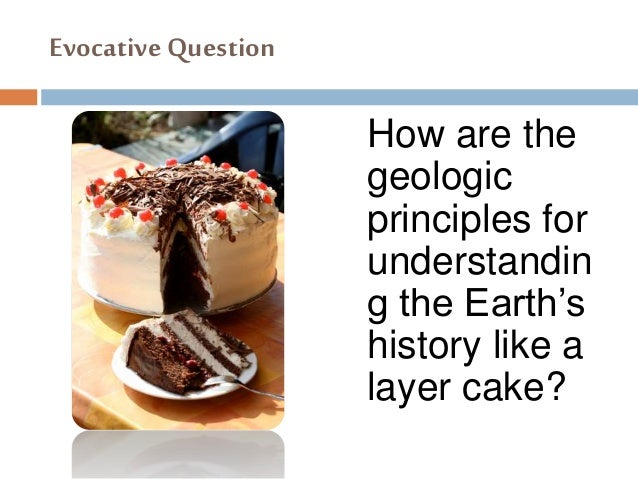 Evocative Question How are the geologic principles for understandin g the Earth's history like a layer cake?