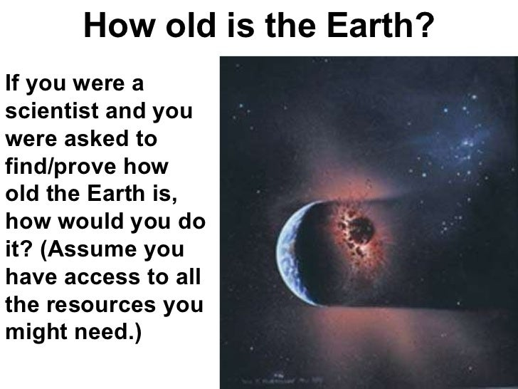 How old is the Earth? If you were a scientist and you were asked to find/prove how old the Earth is, how would you do it? ...