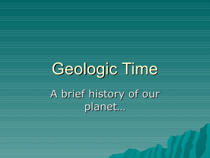 Geologic Time A brief history of our planet…