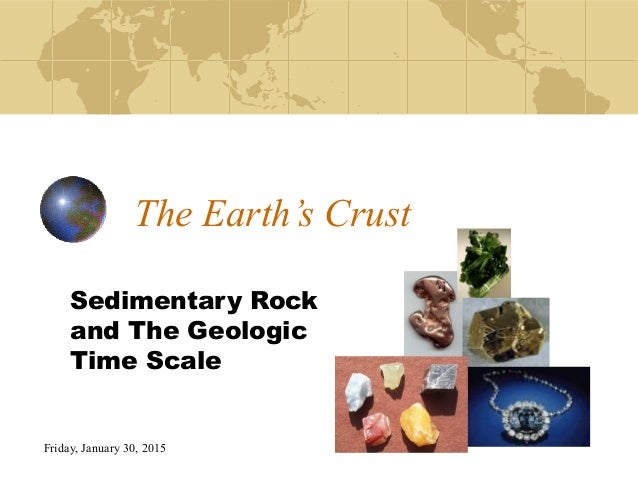 Friday, January 30, 2015 The Earth's Crust Sedimentary Rock and The Geologic Time Scale