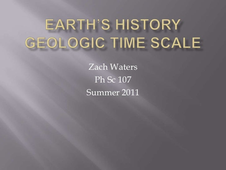 Earth's HistoryGeologic Time Scale<br />Zach Waters<br />Ph Sc 107<br />Summer 2011<br />