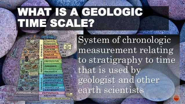 WHAT IS A GEOLOGIC  TIME SCALE?  System of chronologic  measurement relating  to stratigraphy to time  that is used by  ge...