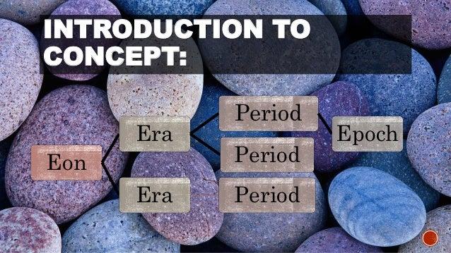 INTRODUCTION TO  CONCEPT:  Eon  Era  Period  Epoch  Period  Era Period
