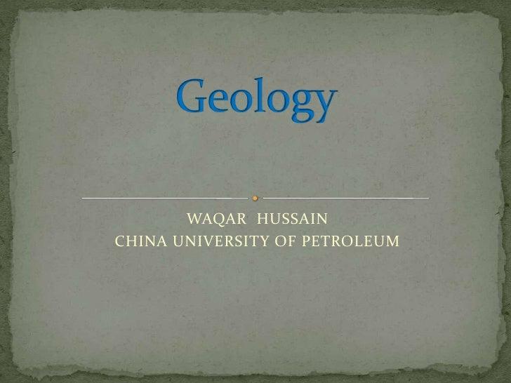 Geology<br />WAQAR  HUSSAIN<br />CHINA UNIVERSITY OF PETROLEUM <br />
