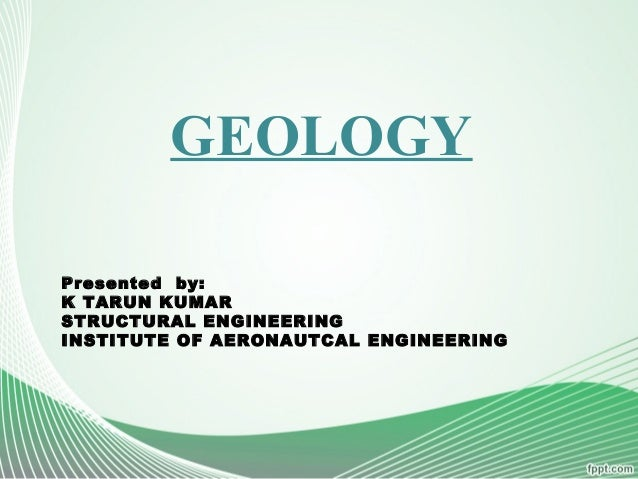 GEOLOGY Presented by: K TARUN KUMAR STRUCTURAL ENGINEERING INSTITUTE OF AERONAUTCAL ENGINEERING