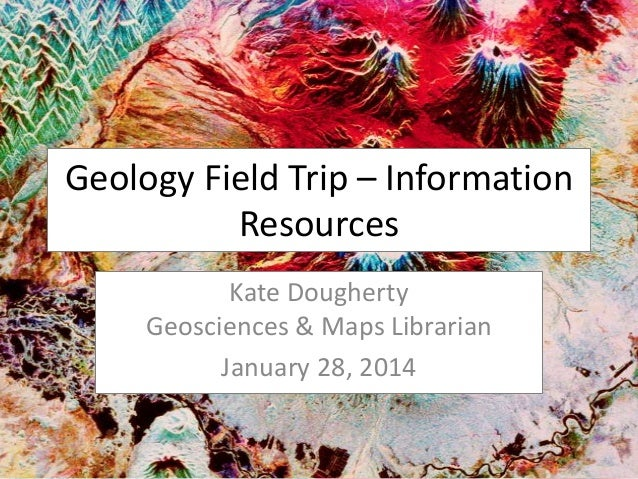 Geology Field Trip – Information Resources Kate Dougherty Geosciences & Maps Librarian January 28, 2014