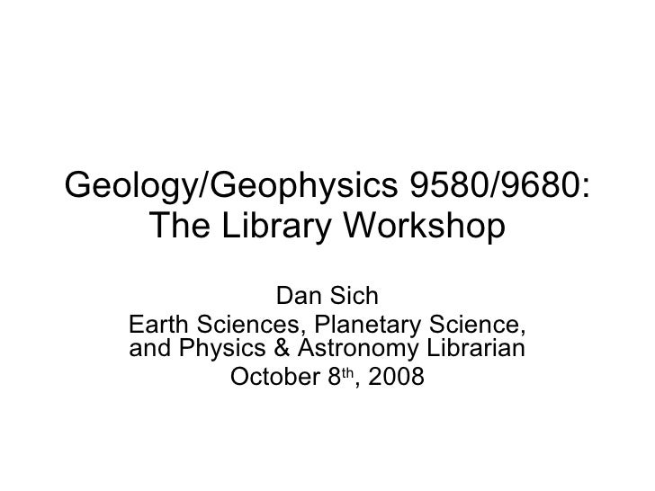 Geology/Geophysics 9580/9680: The Library Workshop Dan Sich Earth Sciences, Planetary Science, and Physics & Astronomy Lib...
