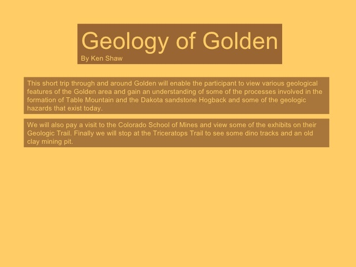 Geology of Golden By Ken Shaw This short trip through and around Golden will enable the participant to view various geolog...