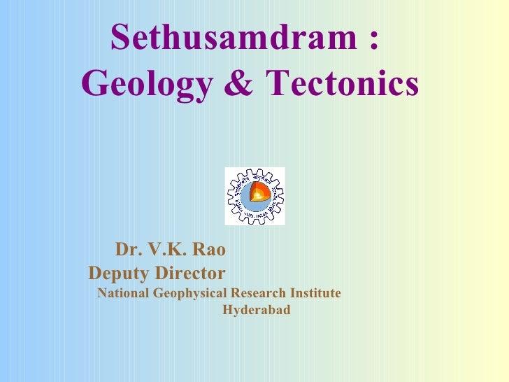 Sethusamdram :  Geology & Tectonics Dr. V.K. Rao  Deputy Director  National Geophysical Research Institute  Hyderabad